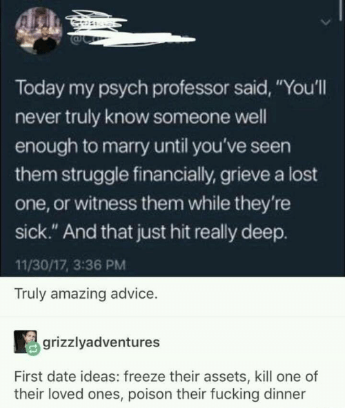 "Psych: Today my psych professor said, ""You'll  never truly know someone well  enough to marry until you've seen  them struggle financially, grieve a lost  one, or witness them while they're  sick."" And that just hit really deep.  11/30/17, 3:36 PM  Truly amazing advice.  grizzlyadventures  First date ideas: freeze their assets, kill one of  their loved ones, poison their fucking dinner"