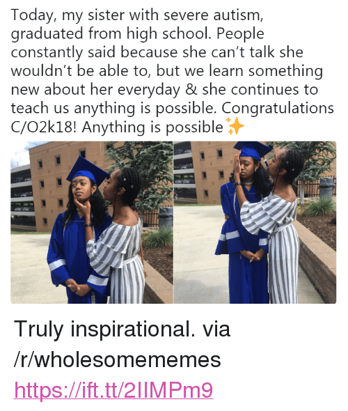 """Anything Is Possible: Today, my sister with severe autism,  graduated from high school. People  constantly said because she can't talk she  wouldn't be able to, but we learn something  new about her everyday & she continues to  teach us anything is possible. Congratulations  C/O2k18! Anything is possible <p>Truly inspirational. via /r/wholesomememes <a href=""""https://ift.tt/2IIMPm9"""">https://ift.tt/2IIMPm9</a></p>"""