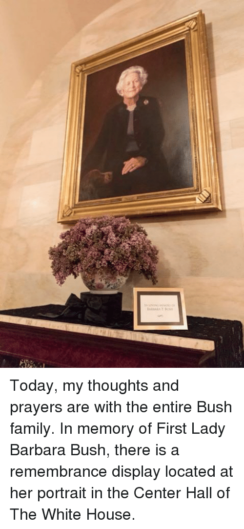 Family, White House, and House: Today, my thoughts and prayers are with the entire Bush family. In memory of First Lady Barbara Bush, there is a remembrance display located at her portrait in the Center Hall of The White House.