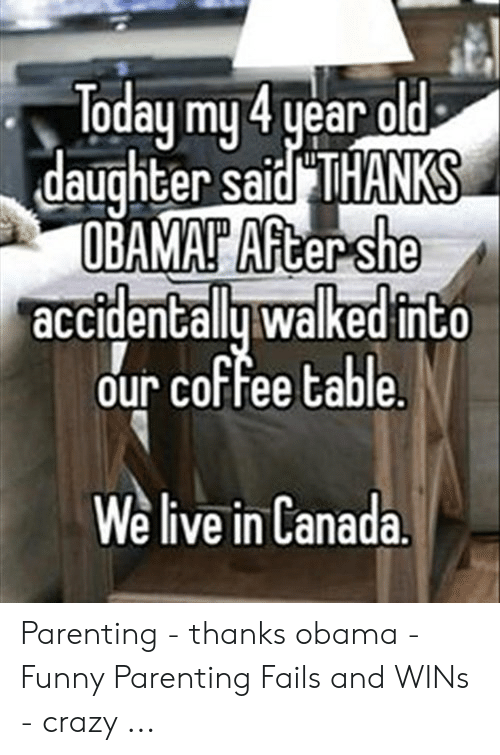 Obama Funny: Today my4 year old  daughter sajd THANKS  OBAMAP Aftershe  accidentallu walked into  our coffee table  We live in Canada Parenting - thanks obama - Funny Parenting Fails and WINs - crazy ...