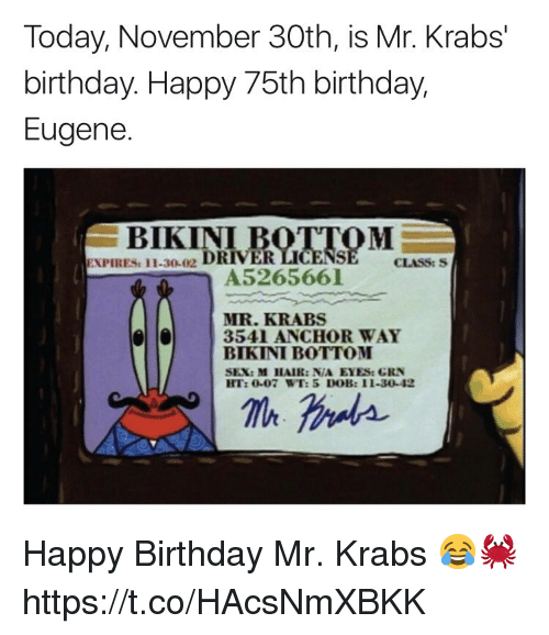 Birthday, Mr. Krabs, and Sex: Today, November 30th, is Mr. Krabs'  birthday. Happy 75th birthday,  Eugene.  BIKINI  ES: 11.30-02 DRIVER  CLASS: S  A5265661  MR. KRABS  lla  3541 ANCHOR WAY  BIKINI BOTTOM  SEX: M HAIR: N/A EYES: CRN  HT:0-07 WT: 5 DOB: I1-30-42 Happy Birthday Mr. Krabs 😂🦀 https://t.co/HAcsNmXBKK