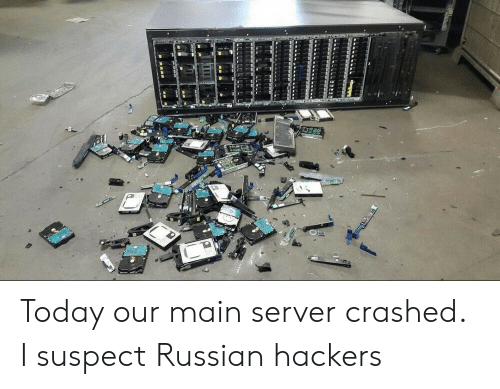 Today, Russian, and Hackers: Today our main server crashed. I suspect Russian hackers