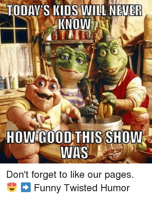Twisted Humor: TODAY S KIDS WILL NEVER  KNOW  HOW GOOD THIS SHOW  WAS Don't forget to like our pages. 😍  ➡ Funny Twisted Humor