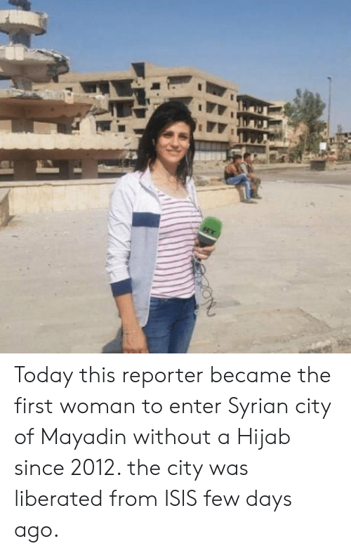 Isis, Today, and City: Today this reporter became the first woman to enter Syrian city of Mayadin without a Hijab since 2012. the city was liberated from ISIS few days ago.
