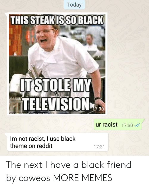 Not Racist: Today  THIS STEAKISSO BLACK  ITSTOLE MY  ITELEVISION  7:30  ur racist 17:30  Im not racist, I use black  theme on reddit  17:31 The next I have a black friend by coweos MORE MEMES
