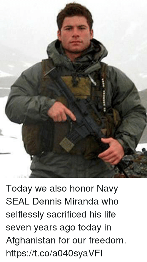 Life, Memes, and Afghanistan: Today we also honor Navy SEAL Dennis Miranda who selflessly sacrificed his life seven years ago today in Afghanistan for our freedom. https://t.co/a040syaVFl