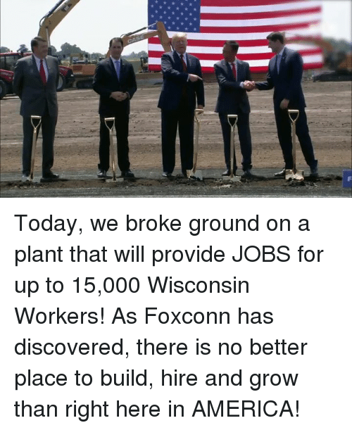America, Jobs, and Today: Today, we broke ground on a plant that will provide JOBS for up to 15,000 Wisconsin Workers! As Foxconn has discovered, there is no better place to build, hire and grow than right here in AMERICA!