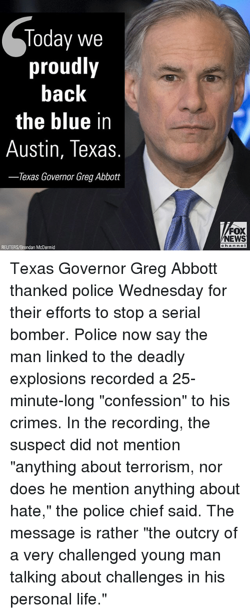 "Blue In: Today we  proudly  back  the blue in  Austin, Texas  Texas Governor Greg Abbott  FOX  NEWS  chan neI  REUTERS/Brendan McDermid Texas Governor Greg Abbott thanked police Wednesday for their efforts to stop a serial bomber. Police now say the man linked to the deadly explosions recorded a 25-minute-long ""confession"" to his crimes. In the recording, the suspect did not mention ""anything about terrorism, nor does he mention anything about hate,"" the police chief said. The message is rather ""the outcry of a very challenged young man talking about challenges in his personal life."""