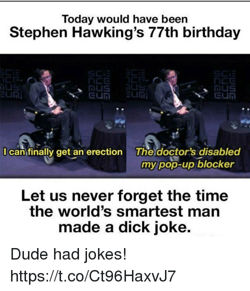 Birthday, Dude, and Funny: Today would have been  Stephen Hawking's 77th birthday  I can finally get an erection The doctor's disabled  my pop-up blocker  Let us never forget the time  the world's smartest man  made a dick joke. Dude had jokes! https://t.co/Ct96HaxvJ7