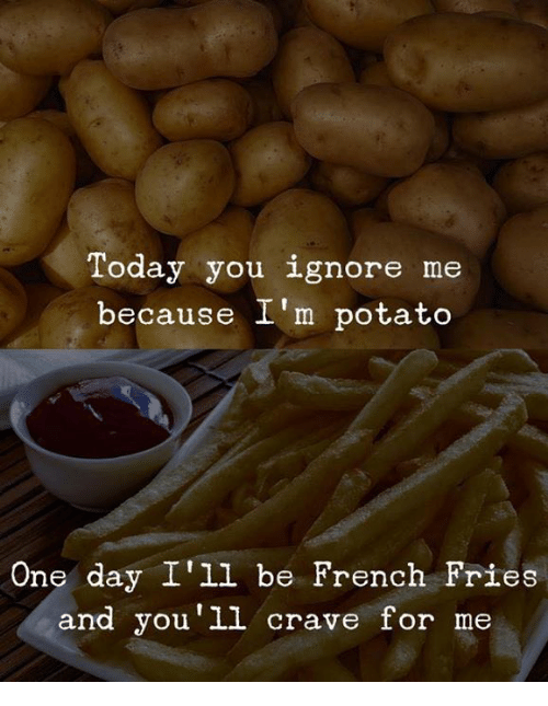 Potato, Today, and French: Today you ignore me  because I'm potato  One day I'll be French Fries  and you'1l crave for me