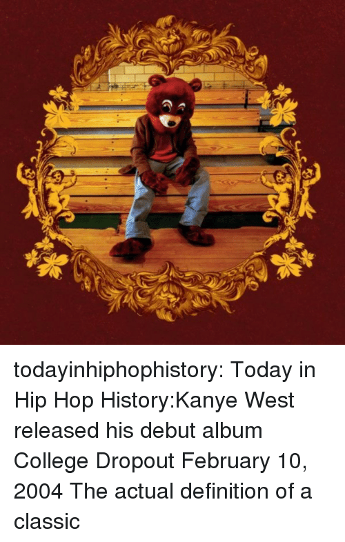 College, Kanye, and Tumblr: todayinhiphophistory:  Today in Hip Hop History:Kanye West released his debut album College Dropout February 10, 2004  The actual definition of a classic