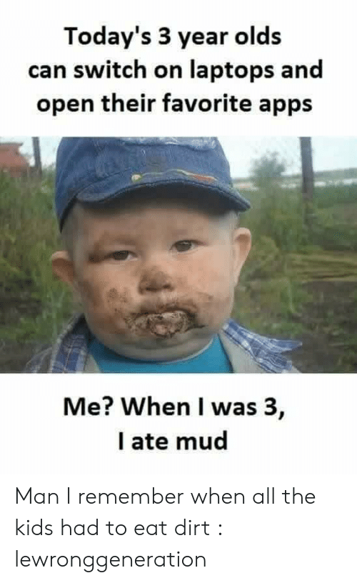 Ate Mud: Today's 3 year old:s  can switch on laptops and  open their favorite apps  Me? When I was 3,  I ate mud Man I remember when all the kids had to eat dirt : lewronggeneration