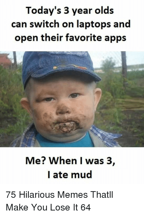 Memes, Apps, and Hilarious: Today's 3 year olds  can switch on laptops and  open their favorite apps  Me? When I was 3,  l ate mud 75 Hilarious Memes Thatll Make You Lose It 64
