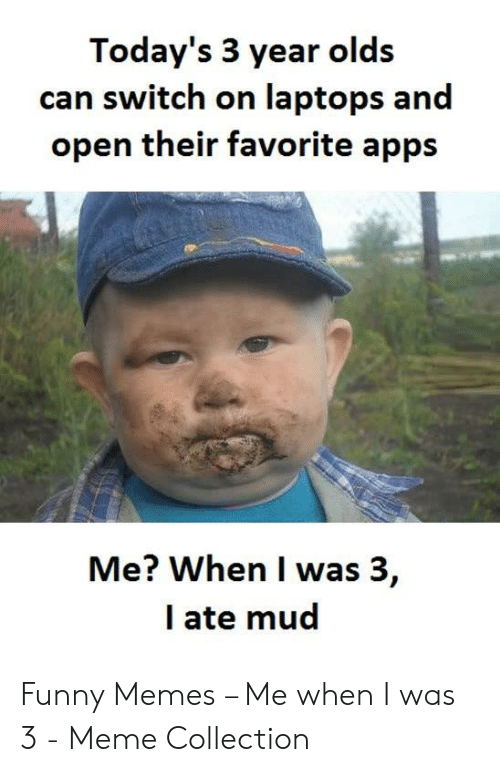 Ate Mud: Today's 3 year olds  can switch on laptops and  open their favorite apps  Me? When I was 3,  l ate mud Funny Memes – Me when I was 3 - Meme Collection