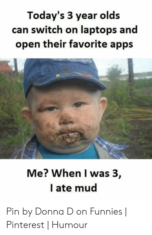 Ate Mud: Today's 3 year olds  can switch on laptops and  open their favorite apps  Me? When I was 3,  I ate mud Pin by Donna D on Funnies | Pinterest | Humour