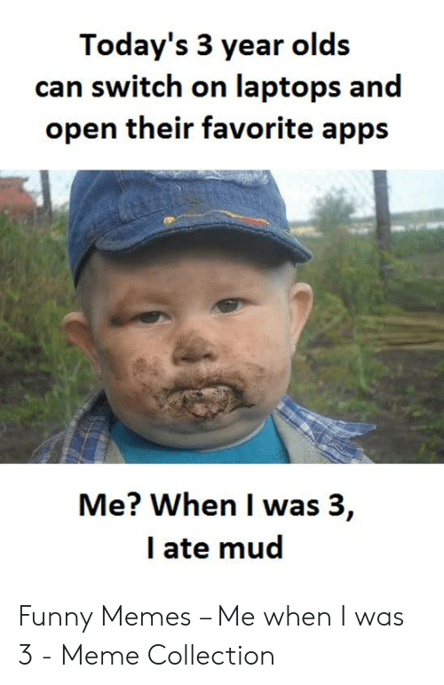 Funny, Meme, and Memes: Today's 3 year olds  can switch on laptops and  open their favorite apps  Me? When I was 3,  l ate mud Funny Memes – Me when I was 3 - Meme Collection