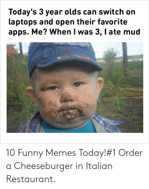 Funny, Memes, and Apps: Today's 3 year olds can switch on  laptops and open their favorite  apps. Me? When I was 3, I ate mud 10 Funny Memes Today!#1 Order a Cheeseburger in Italian Restaurant.