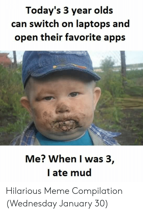 Ate Mud: Today's 3 year olds  can switch on laptops and  open their favorite apps  Me? When I was 3,  I ate mud Hilarious Meme Compilation (Wednesday January 30)