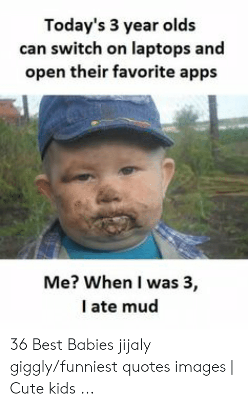 Ate Mud: Today's 3 year olds  can switch on laptops and  open their favorite apps  Me? When I was 3,  I ate mud 36 Best Babies jijaly giggly/funniest quotes images | Cute kids ...