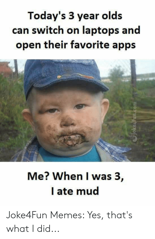 Ate Mud: Today's 3 year olds  can switch on laptops and  open their favorite apps  Me? When I was 3,  I ate mud  Cjokesfun.com Joke4Fun Memes: Yes, that's what I did...