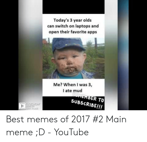 Ate Mud: Today's 3 year olds  can switch on laptops and  open their favorite apps  Me? When I was 3,  I ate mud  R TO  SUBSCRIBE!!!  ci/ Best memes of 2017 #2 Main meme ;D - YouTube