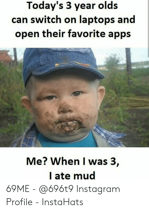 Ate Mud: Today's 3 year olds  can switch on laptops and  open their favorite apps  Me? When I was 3,  I ate mud 69ME - @696t9 Instagram Profile - InstaHats