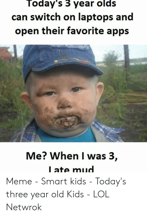Ate Mud: Today's 3 year olds  can switch on laptops and  open their favorite apps  Me? When I was 3,  l ate mud Meme - Smart kids - Today's three year old Kids - LOL Netwrok