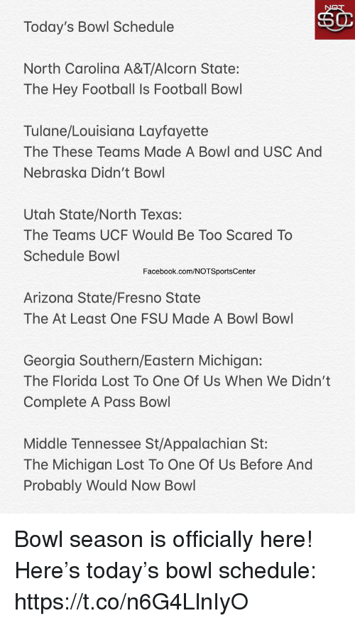 USC: Today's Bowl Schedule  North Carolina A&T/AI  corn State:  The Hey Football Is Football Bowl  Tulane/Louisiana Layfayette  The These Teams Made A Bowl and USC And  Nebraska Didn't Bowl  Utah State/North Texas:  The Teams UCF Would Be Too Scared To  Schedule Bowl  Facebook.com/NOTSportsCenter  Arizona State/Fresno State  The At Least One FSU Made A Bowl Bowl  Georgia Southern/Eastern Michigan:  The Florida Lost To One Of Us When We Didn't  Complete A Pass Bowl  Middle Tennessee St/Appalachian St:  The Michigan Lost To One Of Us Before And  Probably Would Now Bowl Bowl season is officially here! Here's today's bowl schedule: https://t.co/n6G4LlnIyO
