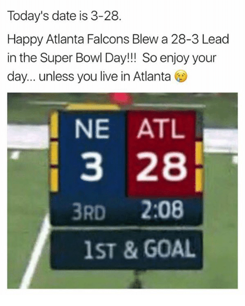 Atlanta Falcons: Today's date is 3-28.  Happy Atlanta Falcons Blew a 28-3 Lead  in the Super Bowl Day!!! So enjoy your  day... unless you live in Atlanta  NE ATL  3 28  3RD  2:08  1ST & GOAL