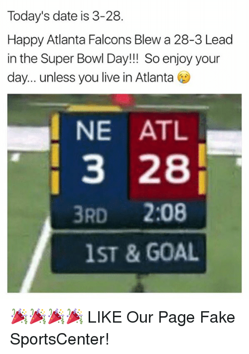 Atlanta Falcons: Today's date is 3-28.  Happy Atlanta Falcons Blew a 28-3 Lead  in the Super Bowl Day!!! So enjoy your  day... unless you live in Atlanta  I NE ATL  3 28  3RD  2:08  1ST & GOAL 🎉🎉🎉🎉  LIKE Our Page Fake SportsCenter!