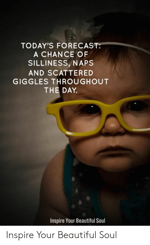 silliness: TODAY'S FORECAST:  A CHANCE OF  SILLINESS, NAPS  AND SCATTERED  GIGGLES THROUGHOUT  THE DAY.  Inspire Your Beautiful Soul Inspire Your Beautiful Soul