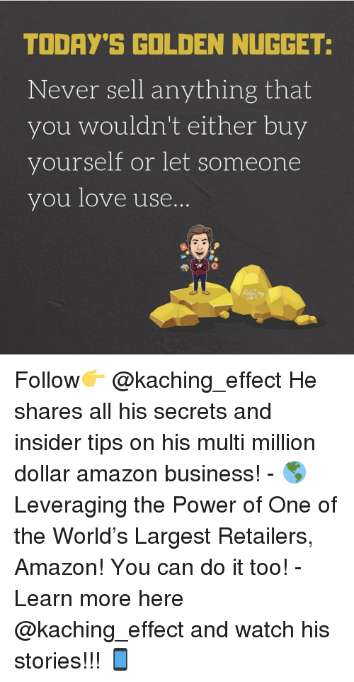 Amazon, Love, and Memes: TODAY'S GOLDEN NUGGET  Never sell anything that  you wouldn't either buy  yourself or let someone  you love use. Follow👉 @kaching_effect He shares all his secrets and insider tips on his multi million dollar amazon business! - 🌎Leveraging the Power of One of the World's Largest Retailers, Amazon! You can do it too! - Learn more here @kaching_effect and watch his stories!!! 📱