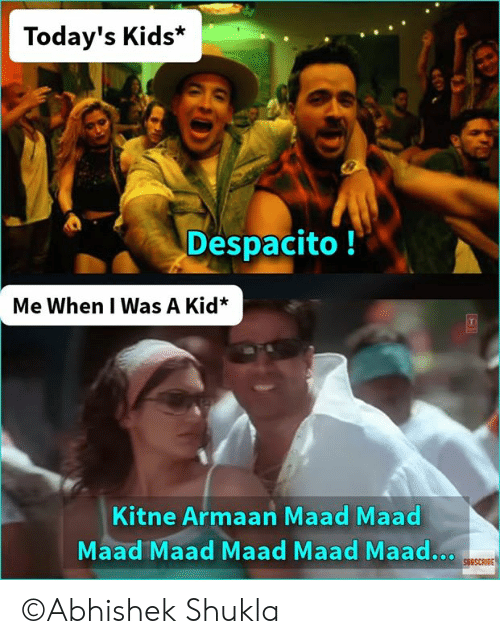 when i was a kid: Today's Kids*  Despacito!  Me When I Was A Kid*  Kitne Armaan Maad Maad  Maad Maad Maad Maad Maad..  SUBSCRIBE ©Abhishek Shukla