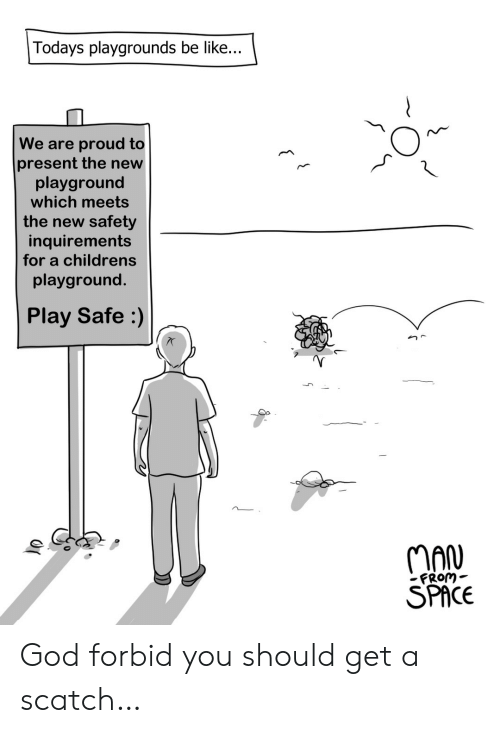 Playground: Todays playgrounds be like...  We are proud to  present the new  playground  which meets  the new safety  inquirements  for a childrens  playground.  Play Safe :)  OP  MAN  FROM  SPACE  ( God forbid you should get a scatch…