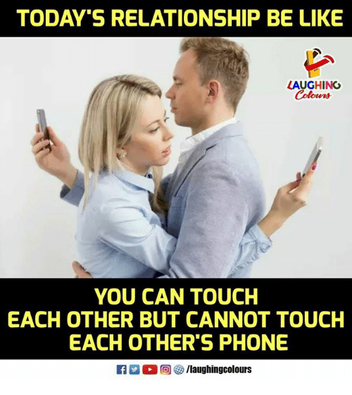 Relationships Be Like: TODAY'S RELATIONSHIP BE LIKE  LAUGHING  Colours  YOU CAN TOUCH  EACH OTHER BUT CANNOT TOUCH  EACH OTHER'S PHONE  0回  /laughingcolours