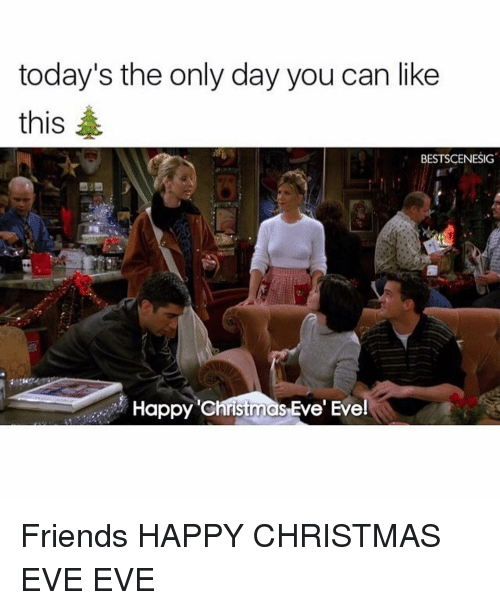 Christmas, Friends, and Memes: today's the only day you can like  this  BESTSCENESIG  Happy christmas Eve' Eve! Friends HAPPY CHRISTMAS EVE EVE