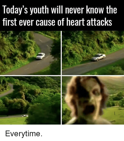 Everytim: Today's youth Will never knoW the  first ever cause of heart attacks Everytime.
