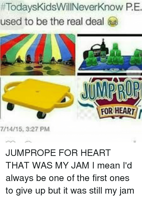 Today's Kids Will Never Know, Heart, and Mean:  #TodaysKidsWillNeverKnow P. E.  used to be the real deal  FOR HEART  7/14/15, 3:27 PM JUMPROPE FOR HEART THAT WAS MY JAM I mean I'd always be one of the first ones to give up but it was still my jam