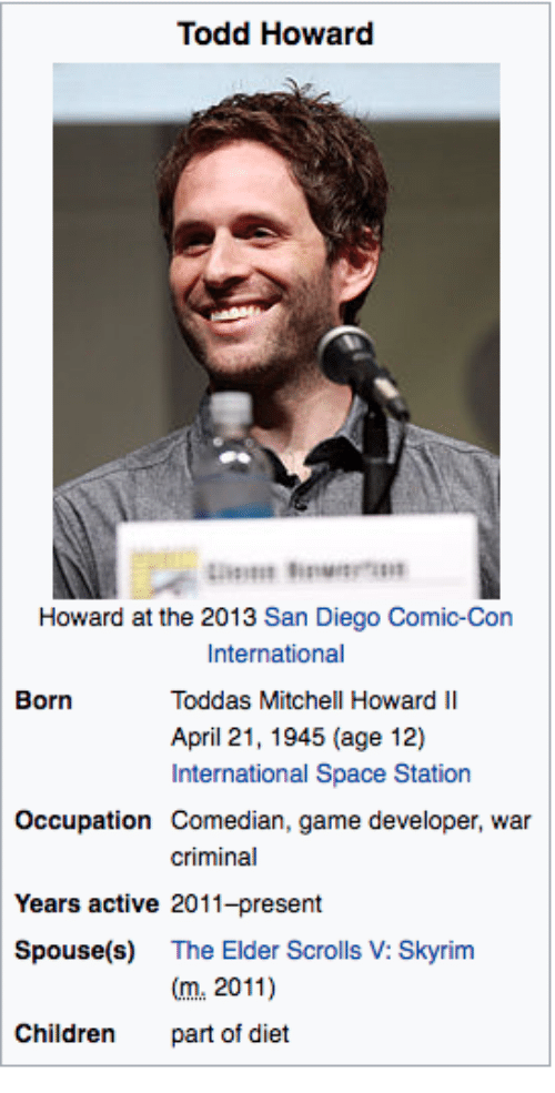 Game Developer: Todd Howard  Howard at the 2013 San Diego Comic-Con  International  Toddas Mitchell Howard II  April 21, 1945 (age 12)  International Space Station  Born  Occupation Comedian, game developer, war  criminal  Years active 2011-present  Spouse(s) The Elder Scrolls V: Skyrim  m.2011)  part of diet  Children