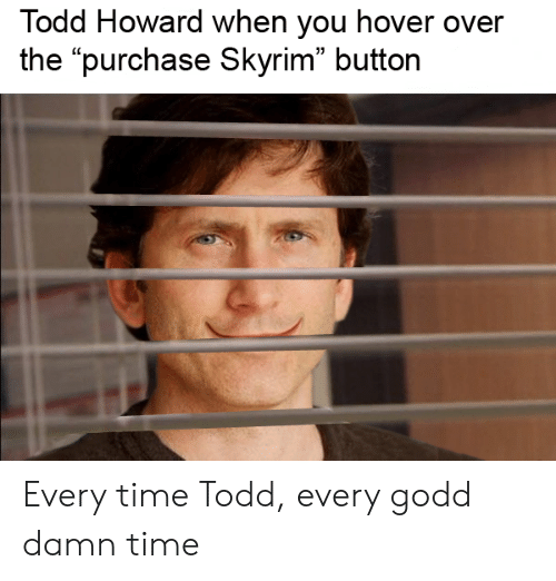 """Skyrim, Time, and Dank Memes: Todd Howard when you hover over  the """"purchase Skyrim"""" button Every time Todd, every godd damn time"""