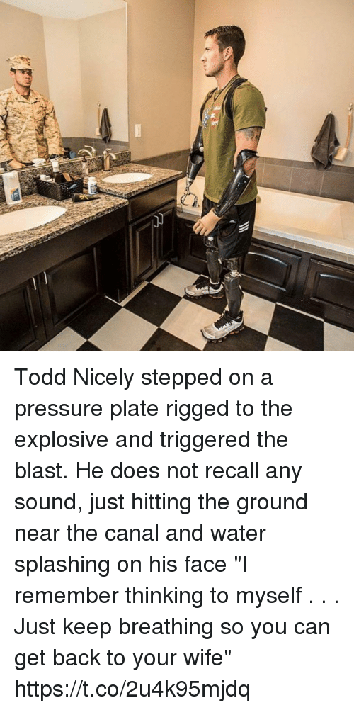 "Memes, Pressure, and Water: Todd Nicely stepped on a pressure plate rigged to the explosive and triggered the blast. He does not recall any sound, just hitting the ground near the canal and water splashing on his face ""I remember thinking to myself . . . Just keep breathing so you can get back to your wife"" https://t.co/2u4k95mjdq"