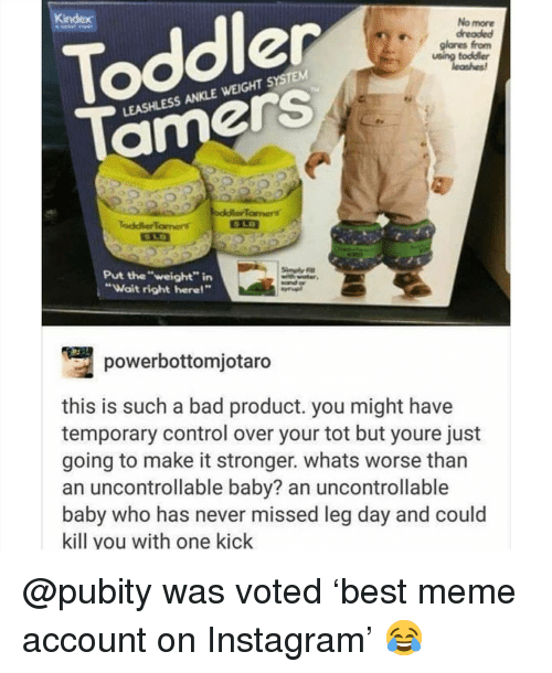 "Bad, Instagram, and Meme: Toddler  Tamers  glares fronm  using toddier  LEASHLESS ANKLE WEIGHT SYSTEM  Put the""weight"" irn  Wait right here!""  powerbottomjotaro  this is such a bad product. you might have  temporary control over your tot but youre just  going to make it stronger. whats worse than  an uncontrollable baby? an uncontrollable  baby who has never missed leg day and could  kill you with one kick @pubity was voted 'best meme account on Instagram' 😂"
