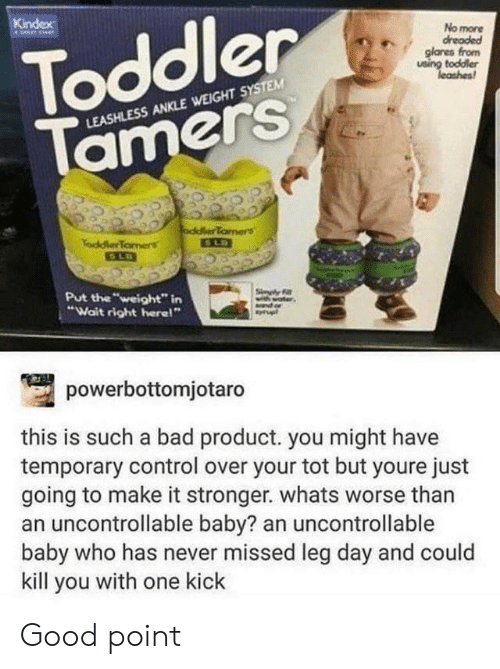 """Leg Day: Toddler  Tamers  Kindex  No more  dreaded  glanes from  using toddler  leashes  LEASHLESS ANKLE WEIGHT SYSTEM  oddlerTamers  SLD  TaddlerTomens  Put the """"weight"""" in  """"Wait right here!""""  Sinply F  powerbottomjotaro  this is such a bad product. you might have  temporary control over your tot but youre just  going to make it stronger. whats worse than  an uncontrollable baby? an uncontrollable  baby who has never missed leg day and could  kill you with one kick Good point"""