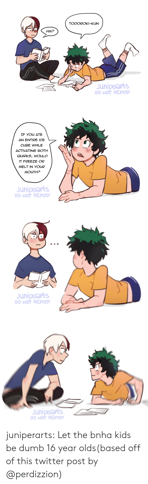 Repost If: TODOROKI-KUN  HM?  Juniperars  O NOT REPOST   IF You ATE  AN ENTIRE ICE  CUBE WHILE  ACTIVATING BOTH  QUIRKS, WOULC  IT FREEZE OR  MELT IN YOUR  MOUTH?  Juniperarts  O NOT REPOST   Juniperars  O NOT REPOST   Juniperars  O NOT REPOST juniperarts:  Let the bnha kids be dumb 16 year olds(based off of this twitter post by @perdizzion)