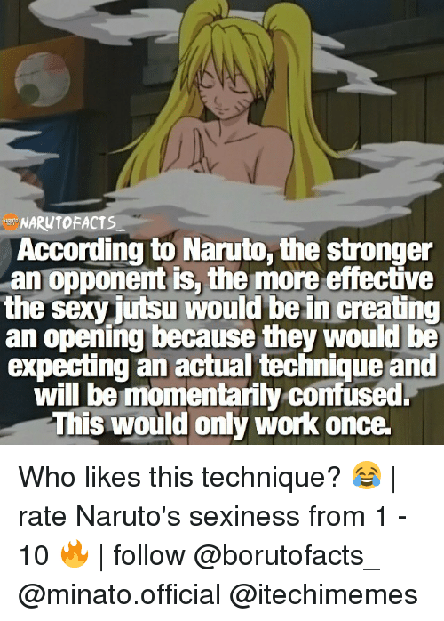 sexiness: TOFACTS  According to Naruto, the stronger  an opponent is, the more effective  the sexy jutsu would be in creating  an opening because they would be  expecting an actual technique and  will be momentarily confused.  This would only work once. Who likes this technique? 😂 | rate Naruto's sexiness from 1 - 10 🔥 | follow @borutofacts_ @minato.official @itechimemes