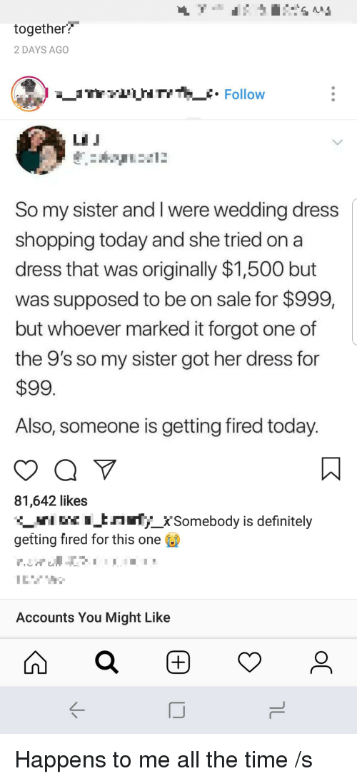 Definitely, Shopping, and Dress: together?  2 DAYS AGO  rHTYTt. Follow  So my sister and I were wedding dress  shopping today and she tried on a  dress that was originally $1,500 but  was supposed to be on sale for $999,  but whoever marked it forgot one of  the 9's so my sister got her dress for  $99  Also, someone is getting fired today  81,642 likes  In_XSomebody is definitely  getting fired for this one  Accounts You Might Like  K-