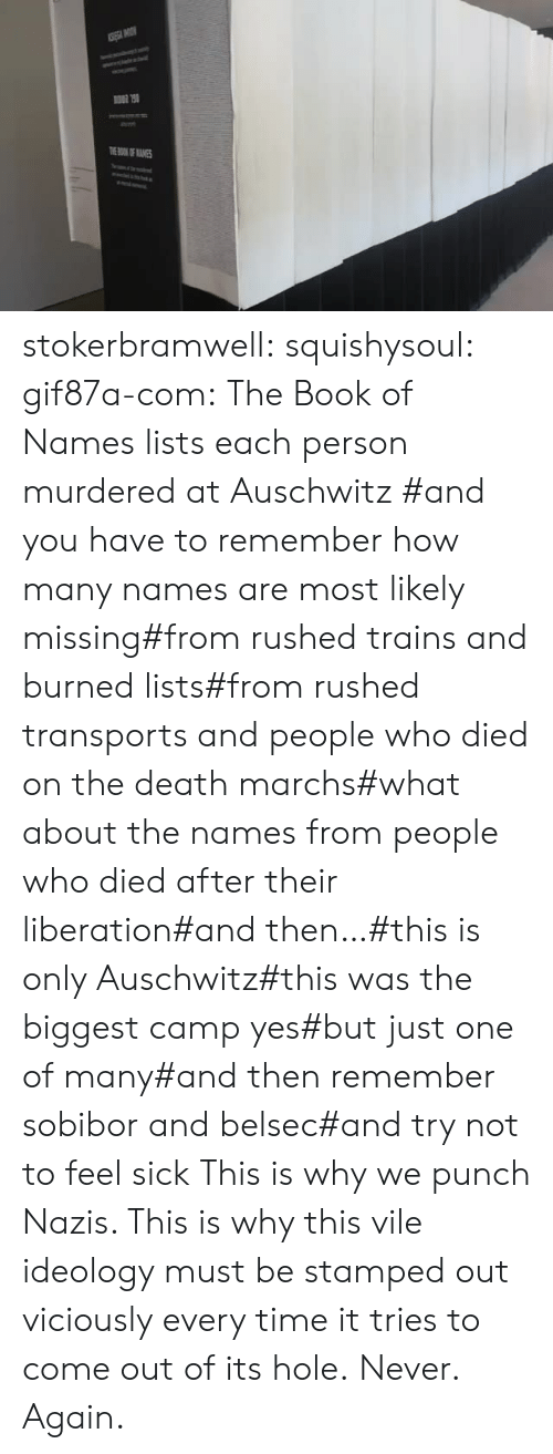 Likely: TOKOF ANES stokerbramwell: squishysoul:  gif87a-com: The Book of Names lists each person murdered at Auschwitz   #and you have to remember how many names are most likely missing#from rushed trains and burned lists#from rushed transports and people who died on the death marchs#what about the names from people who died after their liberation#and then…#this is only Auschwitz#this was the biggest camp yes#but just one of many#and then remember sobibor and belsec#and try not to feel sick     This is why we punch Nazis. This is why this vile ideology must be stamped out viciously every time it tries to come out of its hole.  Never. Again.