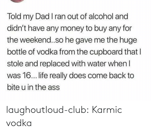 huge: Told my Dad I ran out of alcohol and  didn't have any money to buy any for  the weekend..so he gave me the huge  bottle of vodka from the cupboard that I  stole and replaced with water when I  was 16. life really does come back to  bite u in the ass laughoutloud-club:  Karmic vodka