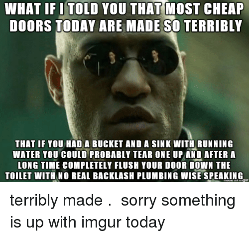 Sorry, Imgur, and Time: TOLD THAT  YOU  WHAT IF I MOST CHEAP  DOORS TODAY ARE MAEOERRIBLY  THAT IF YOU HAD A BUCKET AND A SINK WITH RUNNING  WATER YOU COULO PROBABLY TEAR ONE UP AND AFTER A  LONG TIME COMPLETELY FLUSH YOUR DOOR DOWN THE  TOILET WITH NO REAL BACKLASH PLUMBING WISE SPEAKING terribly made .  sorry something is up with imgur today