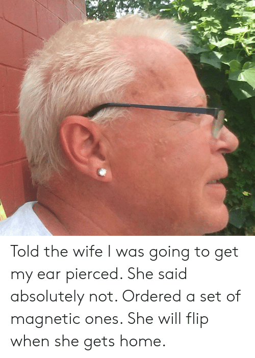 Home, Wife, and Set: Told the wife I was going to get my ear pierced. She said absolutely not. Ordered a set of magnetic ones. She will flip when she gets home.